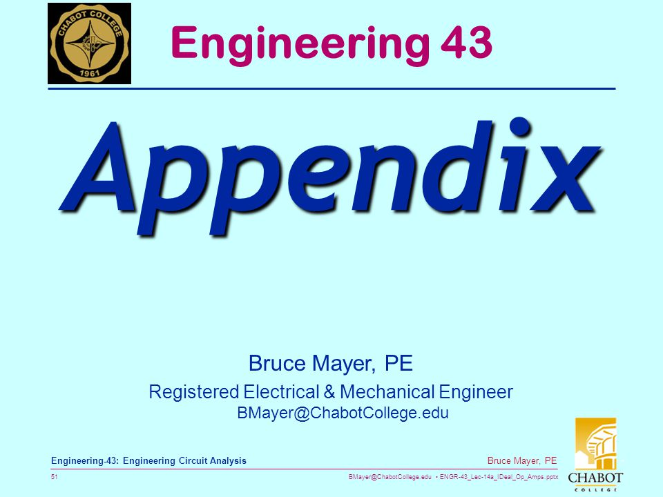 BMayer@ChabotCollege.edu ENGR-43_Lec-14a_IDeal_Op_Amps.pptx 51 Bruce Mayer, PE Engineering-43: Engineering Circuit Analysis Bruce Mayer, PE Registered Electrical & Mechanical Engineer BMayer@ChabotCollege.edu Engineering 43 Appendix