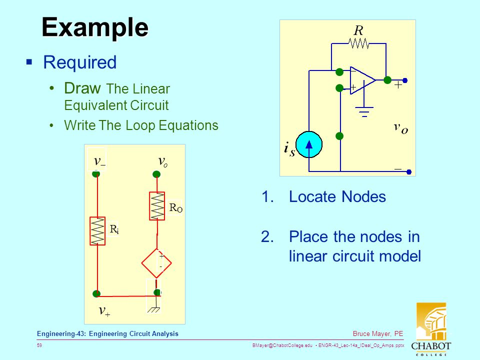 BMayer@ChabotCollege.edu ENGR-43_Lec-14a_IDeal_Op_Amps.pptx 59 Bruce Mayer, PE Engineering-43: Engineering Circuit Analysis Example  Required Draw The Linear Equivalent Circuit Write The Loop Equations 1.Locate Nodes + - o v  v  v R i R O 2.Place the nodes in linear circuit model