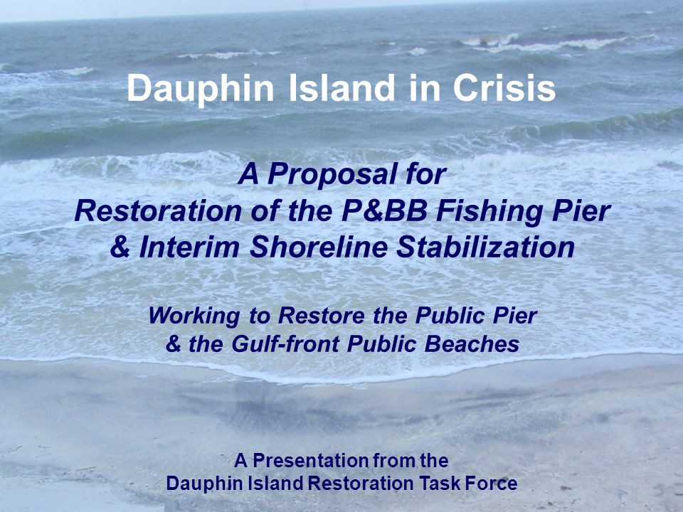 Dauphin Island in Crisis A Proposal for Restoration of the P&BB Fishing Pier & Interim Shoreline Stabilization Working to Restore the Public Pier & the Gulf-front Public Beaches A Presentation from the Dauphin Island Restoration Task Force