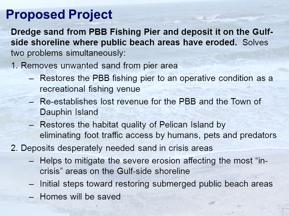 7 Proposed Project Dredge sand from PBB Fishing Pier and deposit it on the Gulf- side shoreline where public beach areas have eroded.