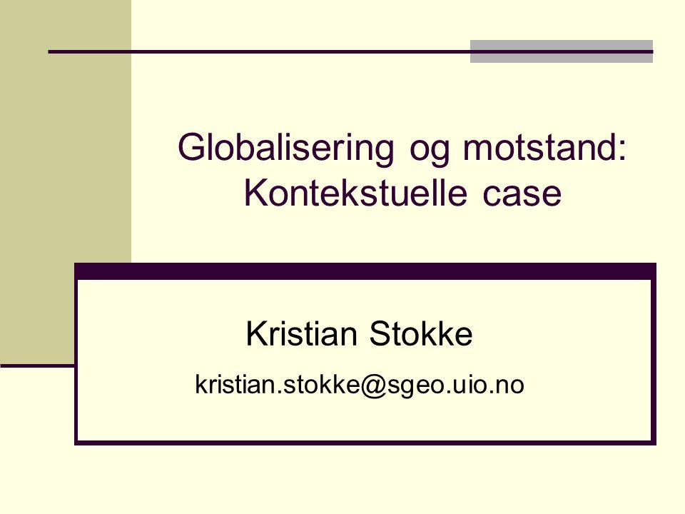 Globalisering og motstand: Kontekstuelle case Kristian Stokke kristian.stokke@sgeo.uio.no