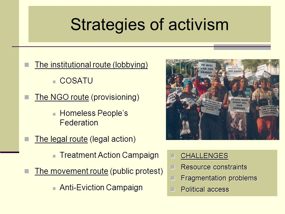 Strategies of activism The institutional route (lobbying) The institutional route (lobbying) COSATU COSATU The NGO route (provisioning) The NGO route (provisioning) Homeless People's Federation Homeless People's Federation The legal route (legal action) The legal route (legal action) Treatment Action Campaign Treatment Action Campaign The movement route (public protest) The movement route (public protest) Anti-Eviction Campaign Anti-Eviction Campaign CHALLENGES CHALLENGES Resource constraints Resource constraints Fragmentation problems Fragmentation problems Political access Political access