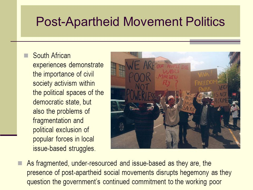 Post-Apartheid Movement Politics South African experiences demonstrate the importance of civil society activism within the political spaces of the dem