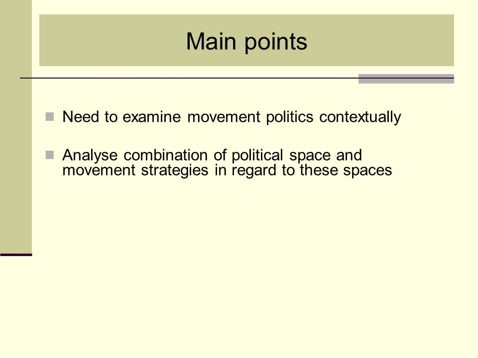 Main points Need to examine movement politics contextually Analyse combination of political space and movement strategies in regard to these spaces