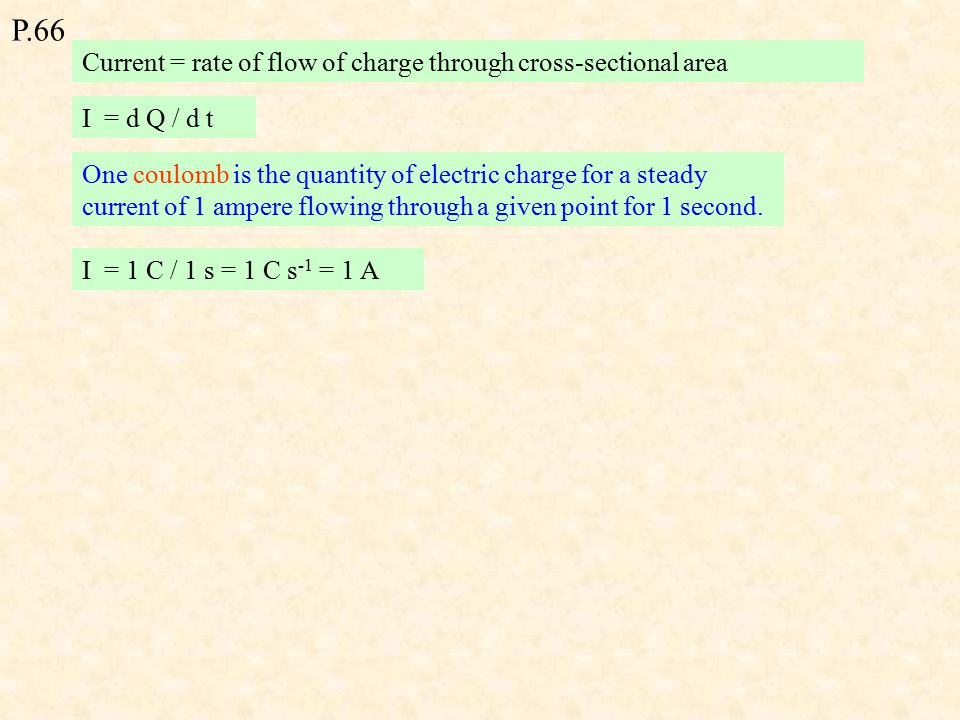 Current = rate of flow of charge through cross-sectional area I = d Q / d t I = 1 C / 1 s = 1 C s -1 = 1 A One coulomb is the quantity of electric charge for a steady current of 1 ampere flowing through a given point for 1 second.