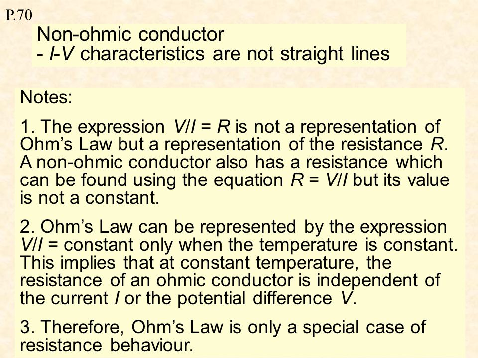 P.70 Ohm's Law Ohm's Law states that the steady current through a metallic conductor is directly proportional to the potential difference across it, provided that the temperature and other physical conditions remain constant.