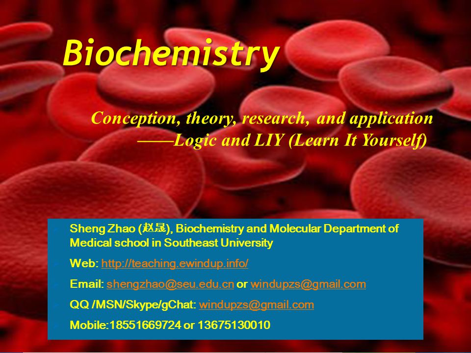 Biochemistry SSheng Zhao ( 赵晟 ), Biochemistry and Molecular Department of Medical school in Southeast University WWeb: http://teaching.ewindup.info/ EEmail: shengzhao@seu.edu.cn or windupzs@gmail.com QQQ /MSN/Skype/gChat: windupzs@gmail.com MMobile:18551669724 or 13675130010 Conception, theory, research, and application ——Logic and LIY (Learn It Yourself)
