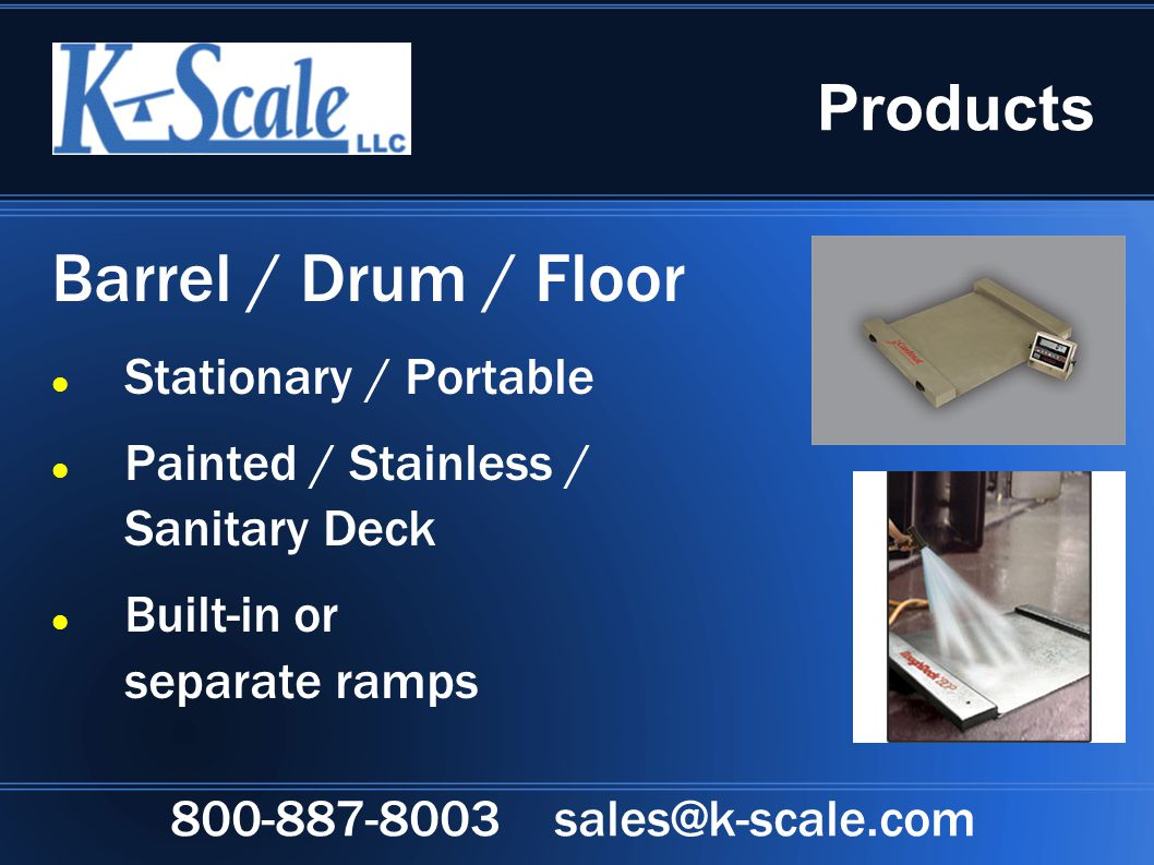 Products Barrel / Drum / Floor Stationary / Portable Painted / Stainless / Sanitary Deck Built-in or separate ramps 800-887-8003 sales@k-scale.com
