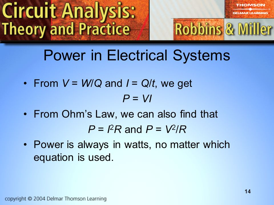 14 Power in Electrical Systems From V = W/Q and I = Q/t, we get P = VI From Ohm's Law, we can also find that P = I 2 R and P = V 2 /R Power is always in watts, no matter which equation is used.