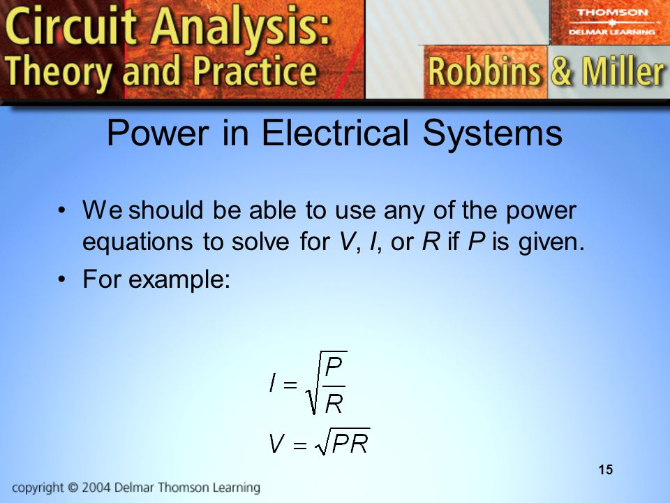 15 Power in Electrical Systems We should be able to use any of the power equations to solve for V, I, or R if P is given.