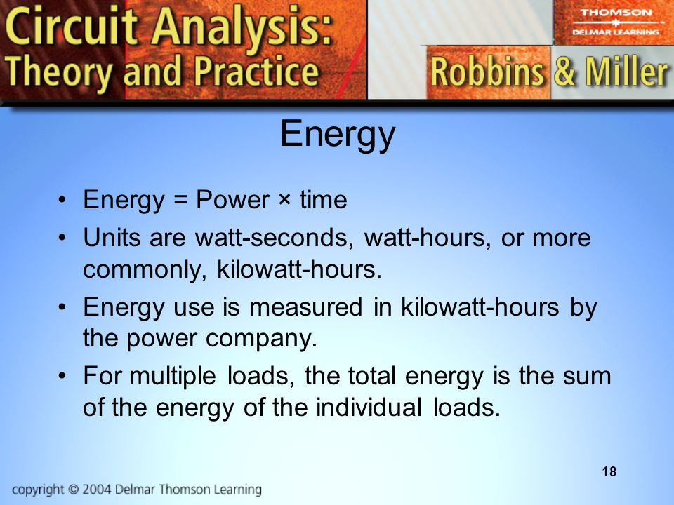 18 Energy Energy = Power × time Units are watt-seconds, watt-hours, or more commonly, kilowatt-hours.