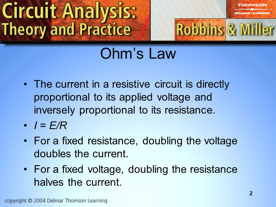2 Ohm's Law The current in a resistive circuit is directly proportional to its applied voltage and inversely proportional to its resistance.
