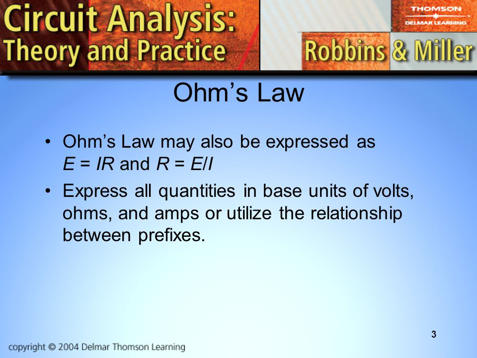 3 Ohm's Law Ohm's Law may also be expressed as E = IR and R = E/I Express all quantities in base units of volts, ohms, and amps or utilize the relationship between prefixes.