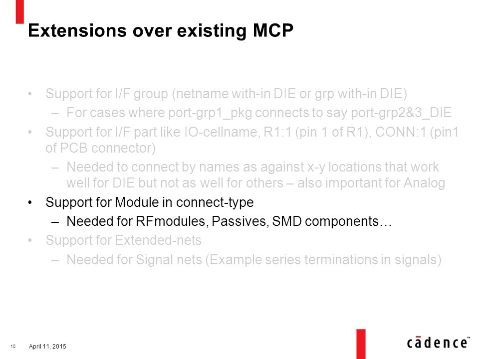 Extensions over existing MCP Support for I/F group (netname with-in DIE or grp with-in DIE) –For cases where port-grp1_pkg connects to say port-grp2&3_DIE Support for I/F part like IO-cellname, R1:1 (pin 1 of R1), CONN:1 (pin1 of PCB connector) –Needed to connect by names as against x-y locations that work well for DIE but not as well for others – also important for Analog Support for Module in connect-type –Needed for RFmodules, Passives, SMD components… Support for Extended-nets –Needed for Signal nets (Example series terminations in signals) April 11, 2015 10