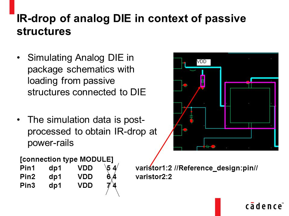 IR-drop of analog DIE in context of passive structures Simulating Analog DIE in package schematics with loading from passive structures connected to DIE The simulation data is post- processed to obtain IR-drop at power-rails [connection type MODULE] Pin1dp1VDD5 4varistor1:2 //Reference_design:pin// Pin2dp1VDD6 4varistor2:2 Pin3dp1VDD7 4
