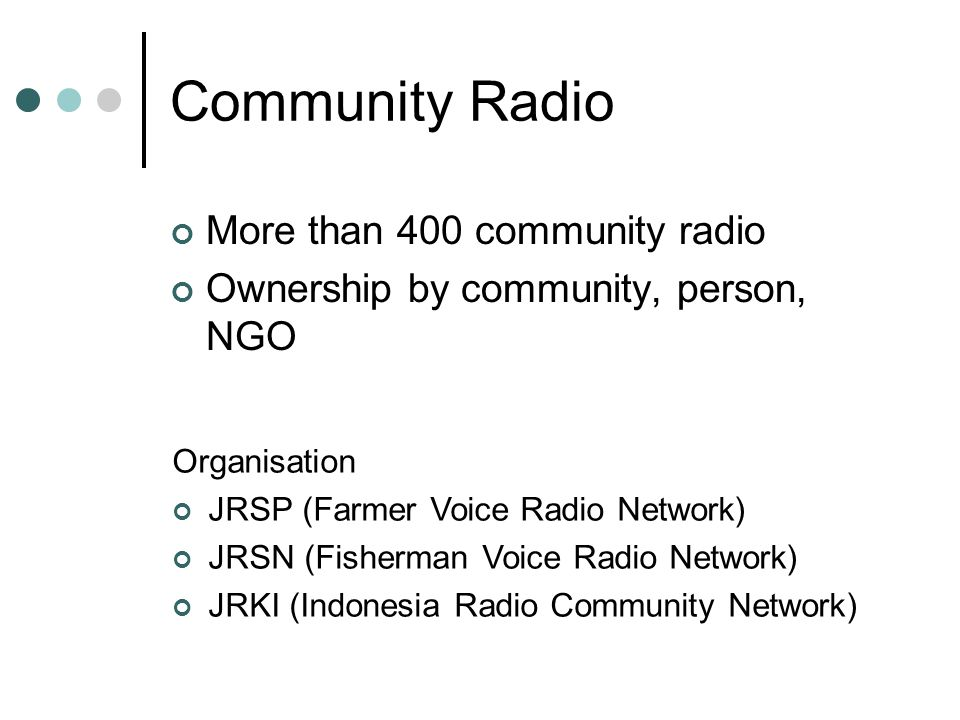 Community Radio More than 400 community radio Ownership by community, person, NGO Organisation JRSP (Farmer Voice Radio Network) JRSN (Fisherman Voice Radio Network) JRKI (Indonesia Radio Community Network)