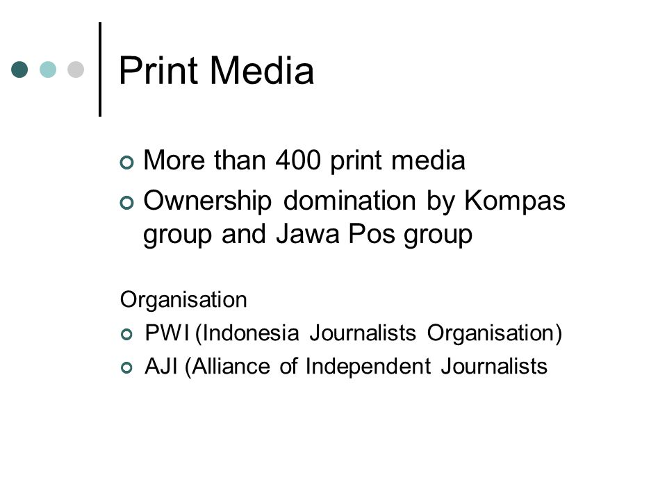 Print Media More than 400 print media Ownership domination by Kompas group and Jawa Pos group Organisation PWI (Indonesia Journalists Organisation) AJI (Alliance of Independent Journalists