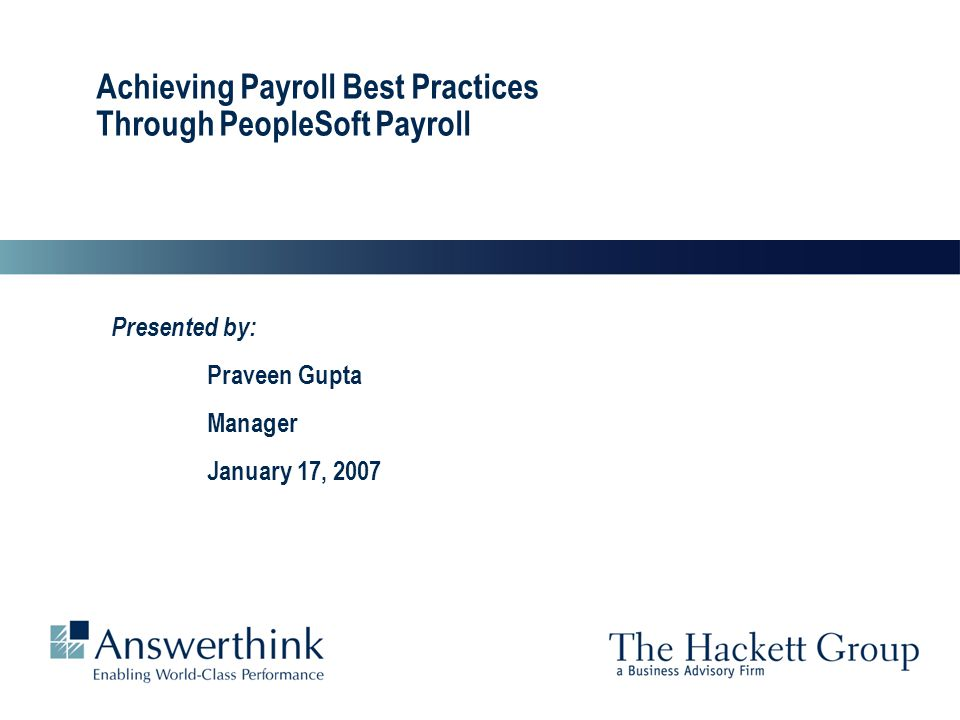 2 Answerthink Overview | June 30, 2003 Achieving Payroll Best Practices Through PeopleSoft Payroll 2 Agenda  Best Practices - Defined  Best Practices - What and Why –A synopsis of Payroll Best Practices and their benefits  Achieving Payroll Best Practices through PeopleSoft Payroll –The relation –Implementation Method –Case Study  Conclusion  Q&A