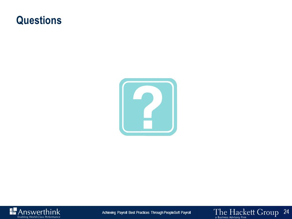 24 Answerthink Overview | June 30, 2003 Achieving Payroll Best Practices Through PeopleSoft Payroll 24 Questions