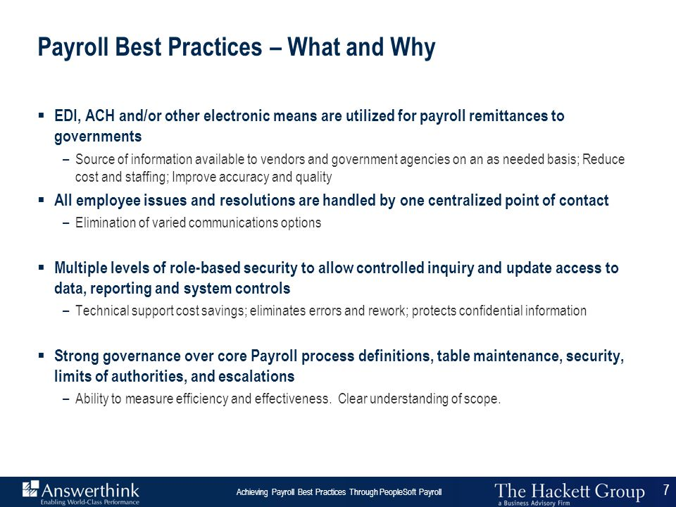 8 Answerthink Overview | June 30, 2003 Achieving Payroll Best Practices Through PeopleSoft Payroll 8 Achieving Payroll Best Practices Through PeopleSoft Payroll The Relation  PeopleSoft architecture –supports best practices to a very high degree –flexible for implementations and rollout –Delivers out-of-the-box functionality for Payroll –Tightly integrated with other HR functions  PeopleSoft architecture specifically –Supports centralized 'shared services' center –Provides Self Service for Managers and Employees –Capable of high degree of automation – e.g.