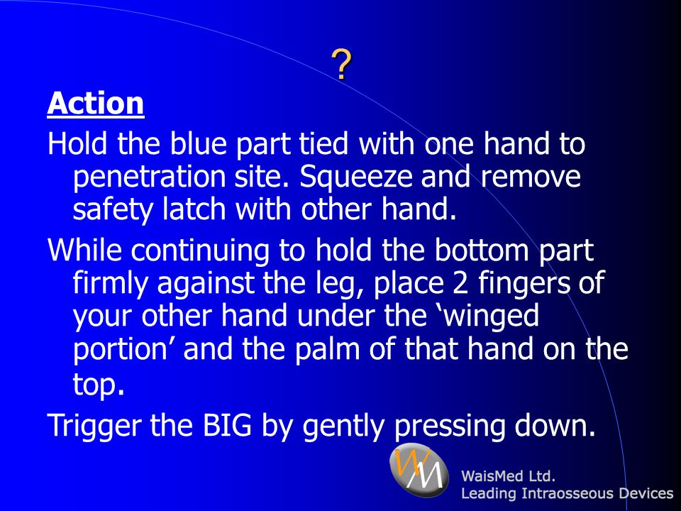 ? Action Hold the blue part tied with one hand to penetration site. Squeeze and remove safety latch with other hand. While continuing to hold the bott