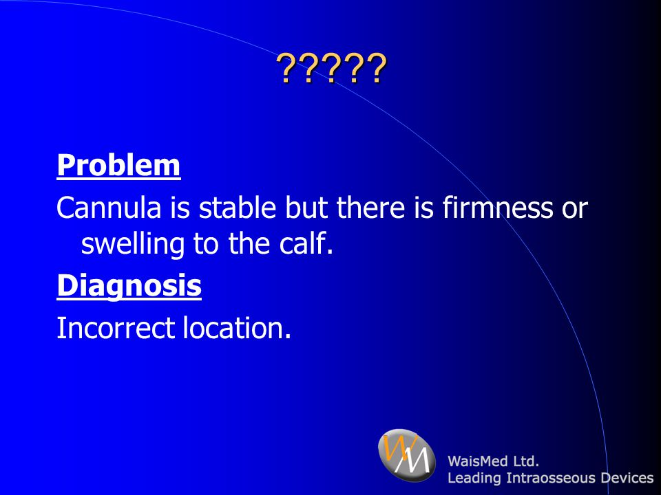 ????? Problem Cannula is stable but there is firmness or swelling to the calf. Diagnosis Incorrect location.