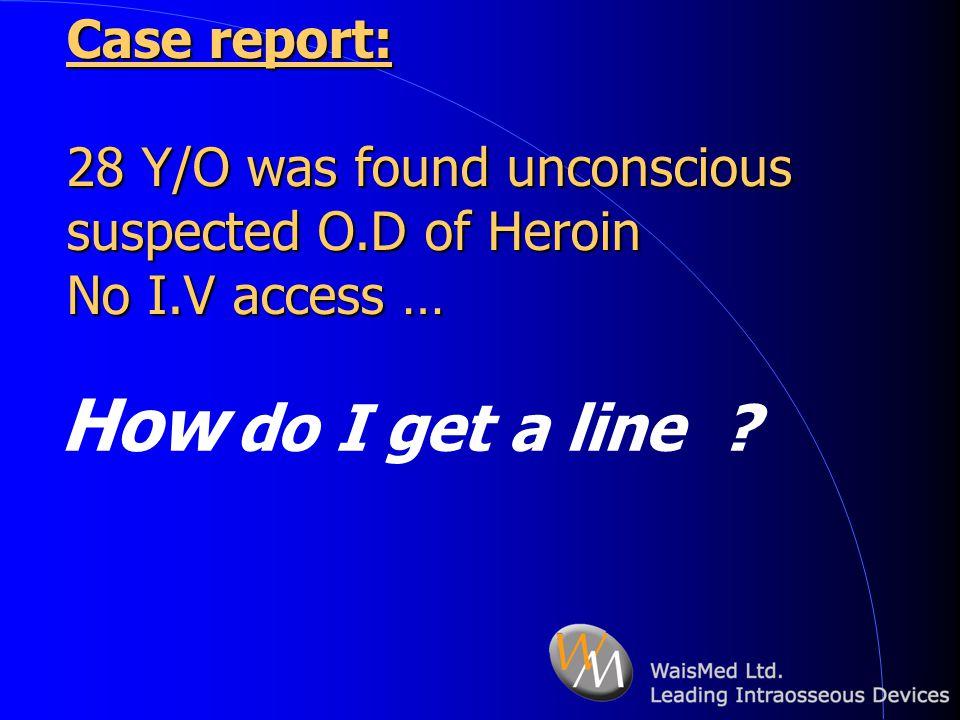 Case report: 28 Y/O was found unconscious suspected O.D of Heroin No I.V access … How do I get a line ?
