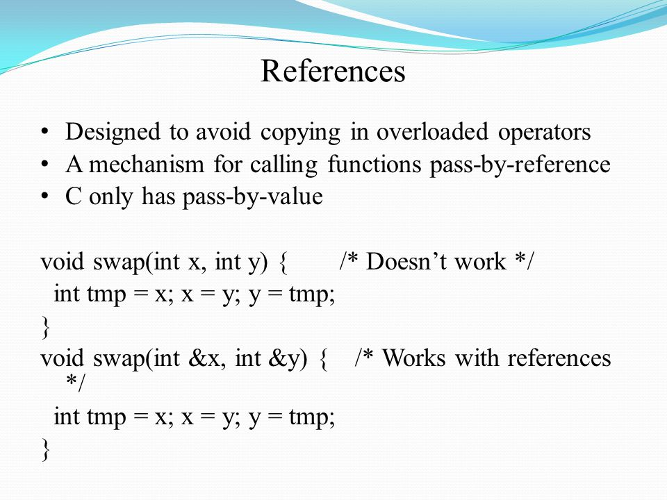 References Designed to avoid copying in overloaded operators A mechanism for calling functions pass-by-reference C only has pass-by-value void swap(int x, int y) { /* Doesn't work */ int tmp = x; x = y; y = tmp; } void swap(int &x, int &y) { /* Works with references */ int tmp = x; x = y; y = tmp; }