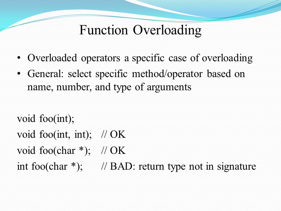 Function Overloading Overloaded operators a specific case of overloading General: select specific method/operator based on name, number, and type of arguments void foo(int); void foo(int, int);// OK void foo(char *);// OK int foo(char *);// BAD: return type not in signature
