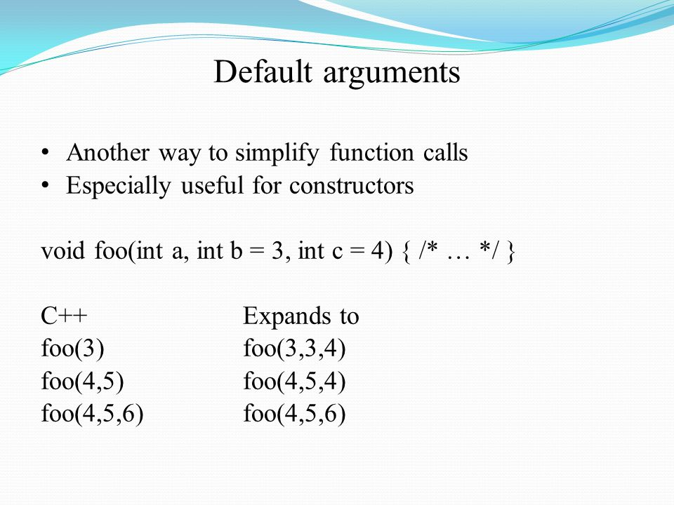 Default arguments Another way to simplify function calls Especially useful for constructors void foo(int a, int b = 3, int c = 4) { /* … */ } C++Expands to foo(3)foo(3,3,4) foo(4,5)foo(4,5,4)foo(4,5,6)