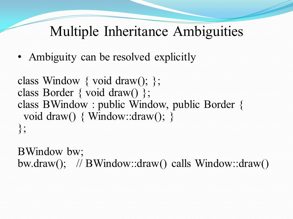 Multiple Inheritance Ambiguities Ambiguity can be resolved explicitly class Window { void draw(); }; class Border { void draw() }; class BWindow : public Window, public Border { void draw() { Window::draw(); } }; BWindow bw; bw.draw();// BWindow::draw() calls Window::draw()