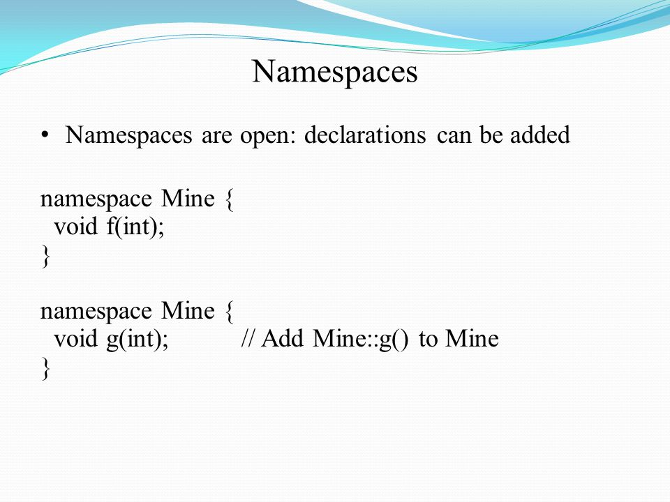 Namespaces Namespaces are open: declarations can be added namespace Mine { void f(int); } namespace Mine { void g(int);// Add Mine::g() to Mine }