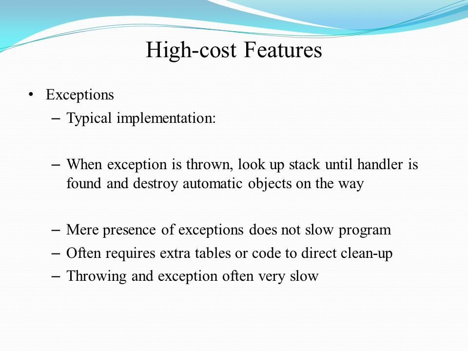 High-cost Features Exceptions – Typical implementation: – When exception is thrown, look up stack until handler is found and destroy automatic objects on the way – Mere presence of exceptions does not slow program – Often requires extra tables or code to direct clean-up – Throwing and exception often very slow
