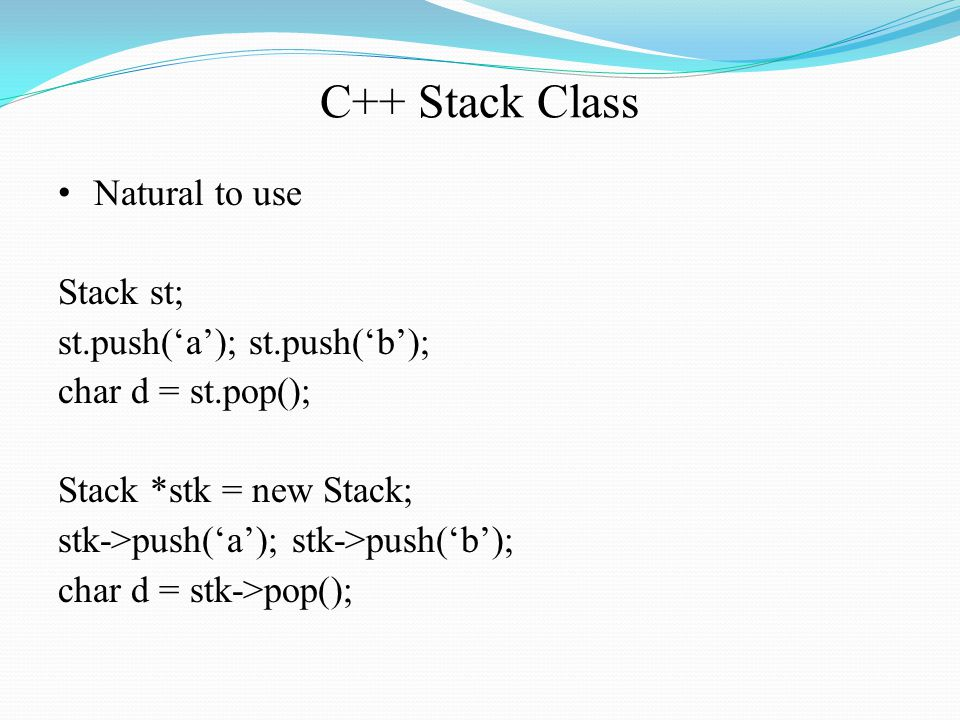 C++ Stack Class Natural to use Stack st; st.push('a'); st.push('b'); char d = st.pop(); Stack *stk = new Stack; stk->push('a'); stk->push('b'); char d = stk->pop();