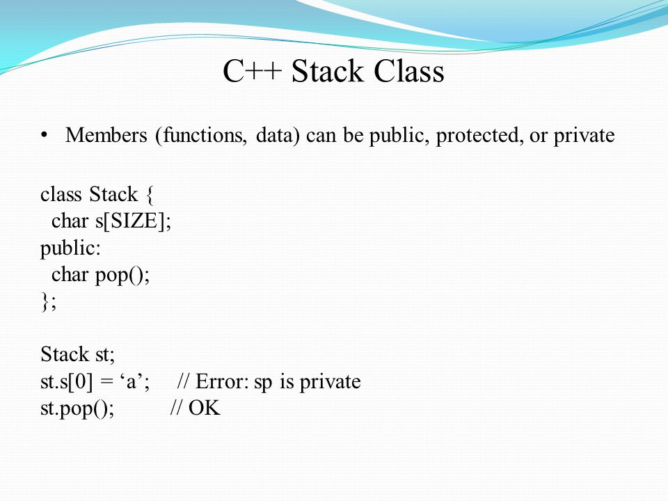 C++ Stack Class Members (functions, data) can be public, protected, or private class Stack { char s[SIZE]; public: char pop(); }; Stack st; st.s[0] = 'a'; // Error: sp is private st.pop(); // OK