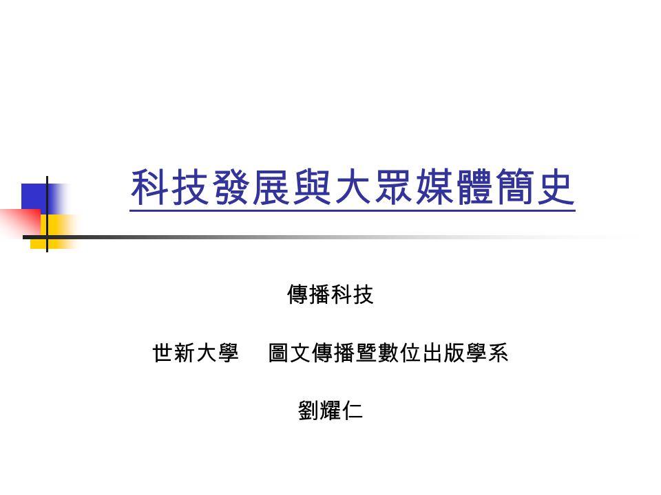 科技發展與大眾媒體簡史 傳播科技 世新大學 圖文傳播暨數位出版學系 劉耀仁