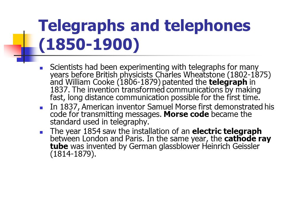 Telegraphs and telephones (1850-1900) Scientists had been experimenting with telegraphs for many years before British physicists Charles Wheatstone (1802-1875) and William Cooke (1806-1879) patented the telegraph in 1837.