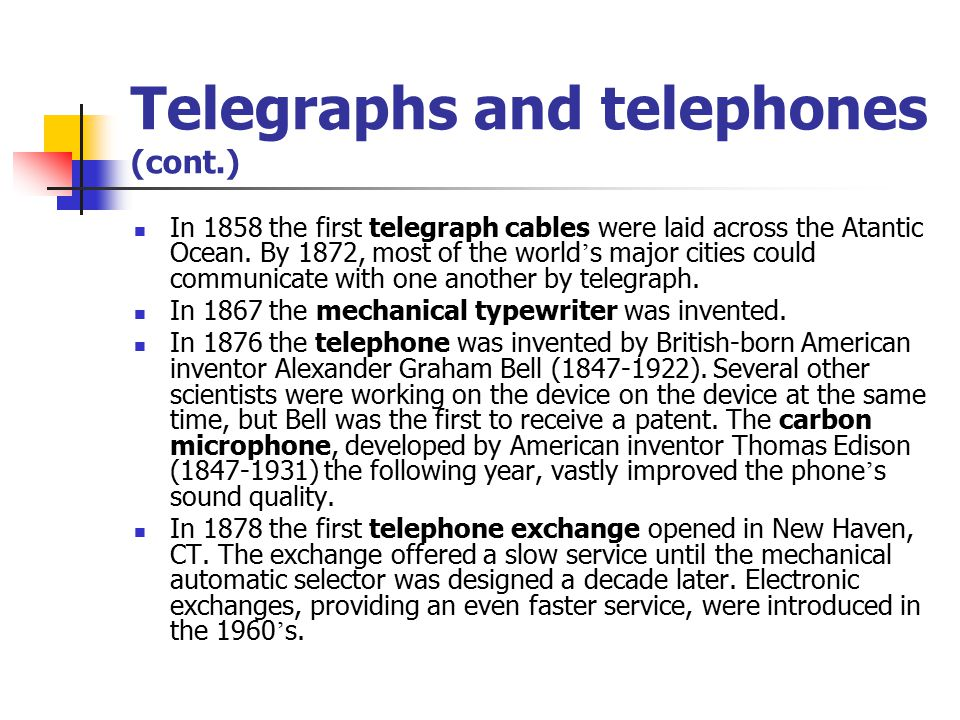 Telegraphs and telephones (cont.) In 1858 the first telegraph cables were laid across the Atantic Ocean.
