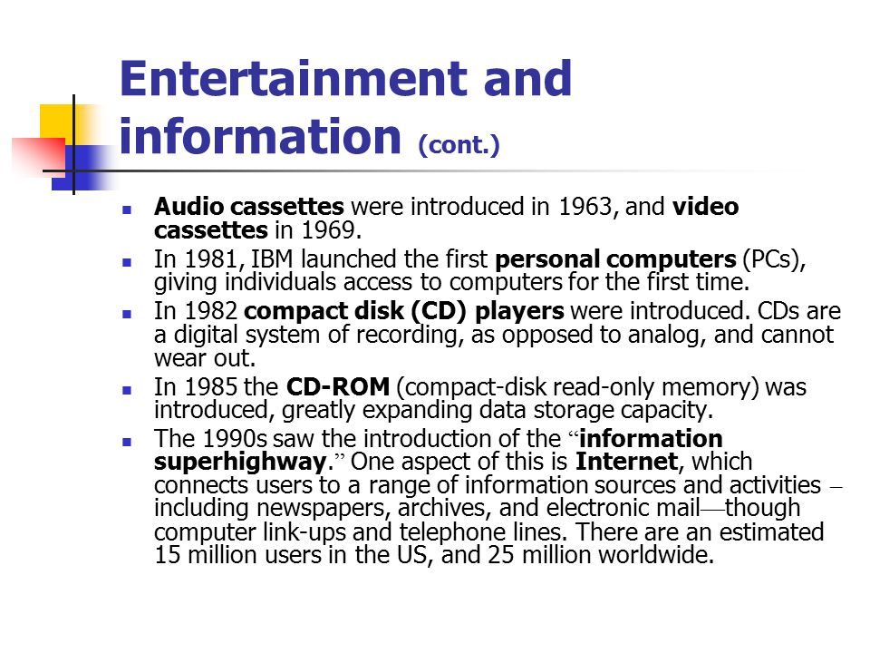 Entertainment and information (cont.) Audio cassettes were introduced in 1963, and video cassettes in 1969.