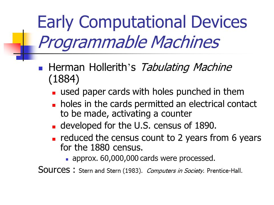 Early Computational Devices Programmable Machines Herman Hollerith ' s Tabulating Machine (1884) used paper cards with holes punched in them holes in the cards permitted an electrical contact to be made, activating a counter developed for the U.S.