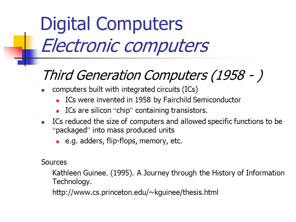 Digital Computers Electronic computers Third Generation Computers (1958 - ) computers built with integrated circuits (ICs) ICs were invented in 1958 by Fairchild Semiconductor ICs are silicon chip containing transistors.