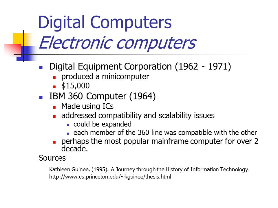 Digital Computers Electronic computers Digital Equipment Corporation (1962 - 1971) produced a minicomputer $15,000 IBM 360 Computer (1964) Made using ICs addressed compatibility and scalability issues could be expanded each member of the 360 line was compatible with the other perhaps the most popular mainframe computer for over 2 decade.