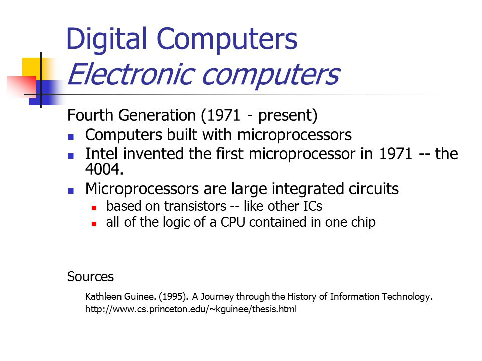 Digital Computers Electronic computers Fourth Generation (1971 - present) Computers built with microprocessors Intel invented the first microprocessor in 1971 -- the 4004.