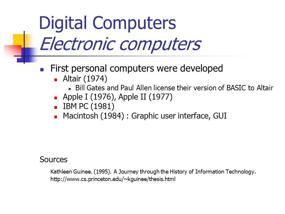 Digital Computers Electronic computers First personal computers were developed Altair (1974) Bill Gates and Paul Allen license their version of BASIC to Altair Apple I (1976), Apple II (1977) IBM PC (1981) Macintosh (1984) : Graphic user interface, GUI Sources Kathleen Guinee.