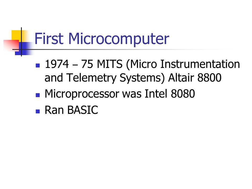 First Microcomputer 1974 – 75 MITS (Micro Instrumentation and Telemetry Systems) Altair 8800 Microprocessor was Intel 8080 Ran BASIC