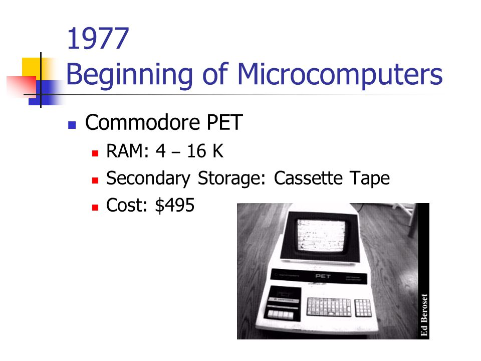 1977 Beginning of Microcomputers Commodore PET RAM: 4 – 16 K Secondary Storage: Cassette Tape Cost: $495