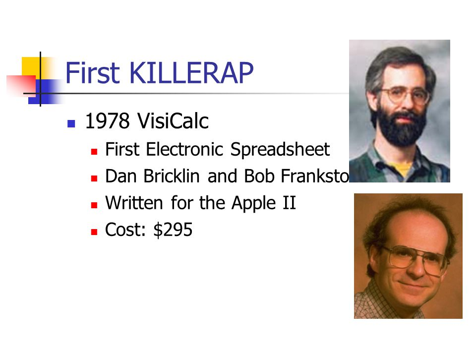 First KILLERAP 1978 VisiCalc First Electronic Spreadsheet Dan Bricklin and Bob Frankston Written for the Apple II Cost: $295