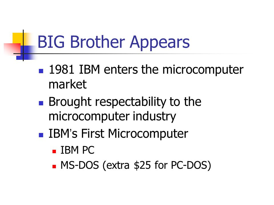 BIG Brother Appears 1981 IBM enters the microcomputer market Brought respectability to the microcomputer industry IBM ' s First Microcomputer IBM PC MS-DOS (extra $25 for PC-DOS)