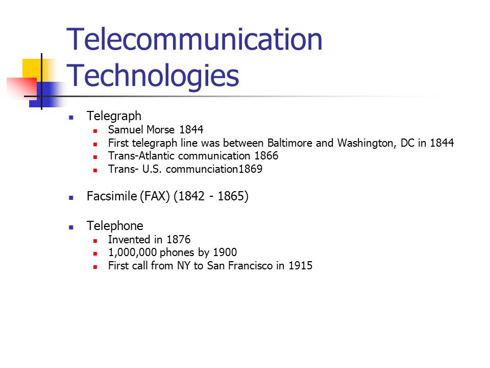 Telecommunication Technologies Telegraph Samuel Morse 1844 First telegraph line was between Baltimore and Washington, DC in 1844 Trans-Atlantic communication 1866 Trans- U.S.