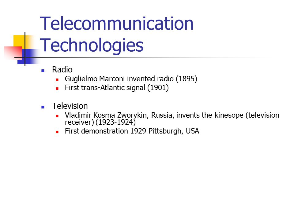 Telecommunication Technologies Radio Guglielmo Marconi invented radio (1895) First trans-Atlantic signal (1901) Television Vladimir Kosma Zworykin, Russia, invents the kinesope (television receiver) (1923-1924) First demonstration 1929 Pittsburgh, USA